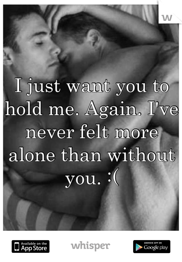 I just want you to hold me. Again. I've never felt more alone than without you. :(