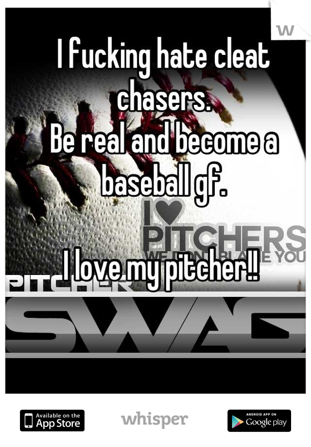 I fucking hate cleat chasers.  Be real and become a baseball gf.   I love my pitcher!!