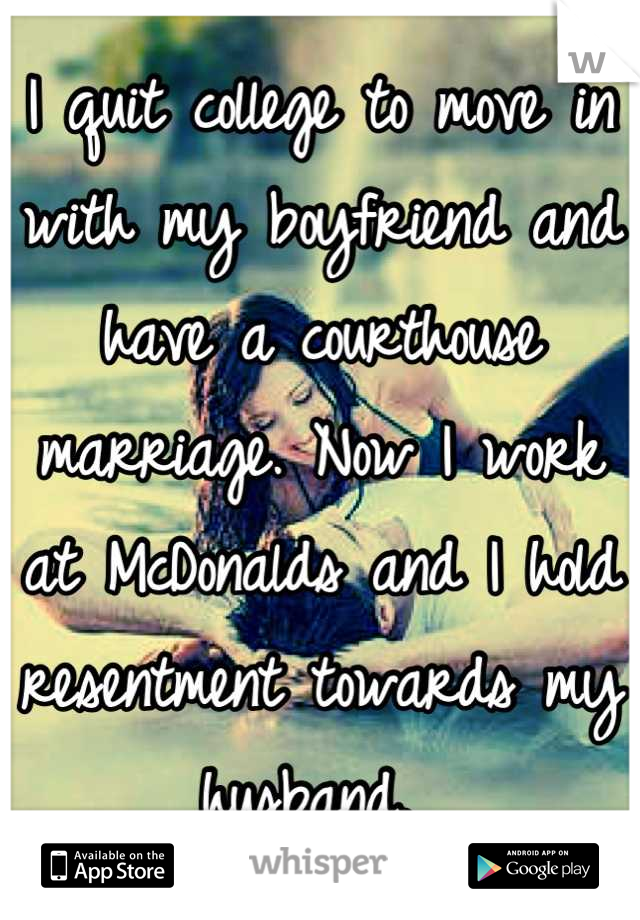 I quit college to move in with my boyfriend and have a courthouse marriage. Now I work at McDonalds and I hold resentment towards my husband.