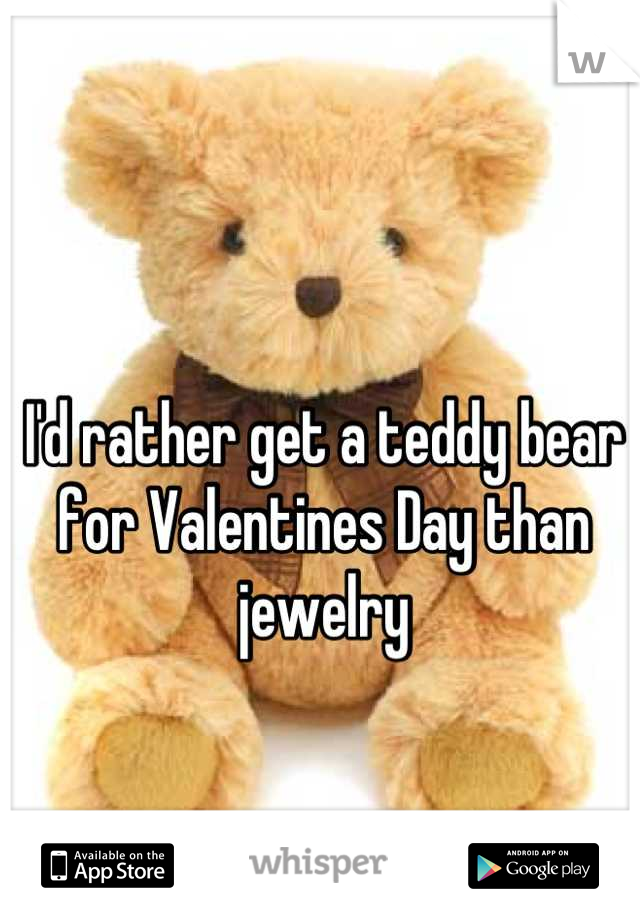 I'd rather get a teddy bear for Valentines Day than jewelry