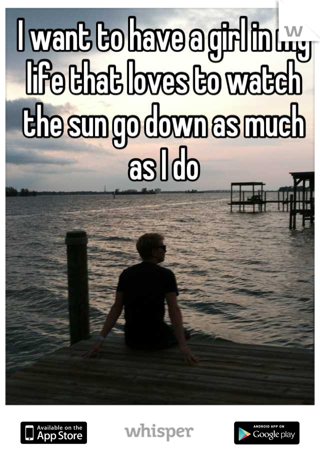 I want to have a girl in my life that loves to watch the sun go down as much as I do