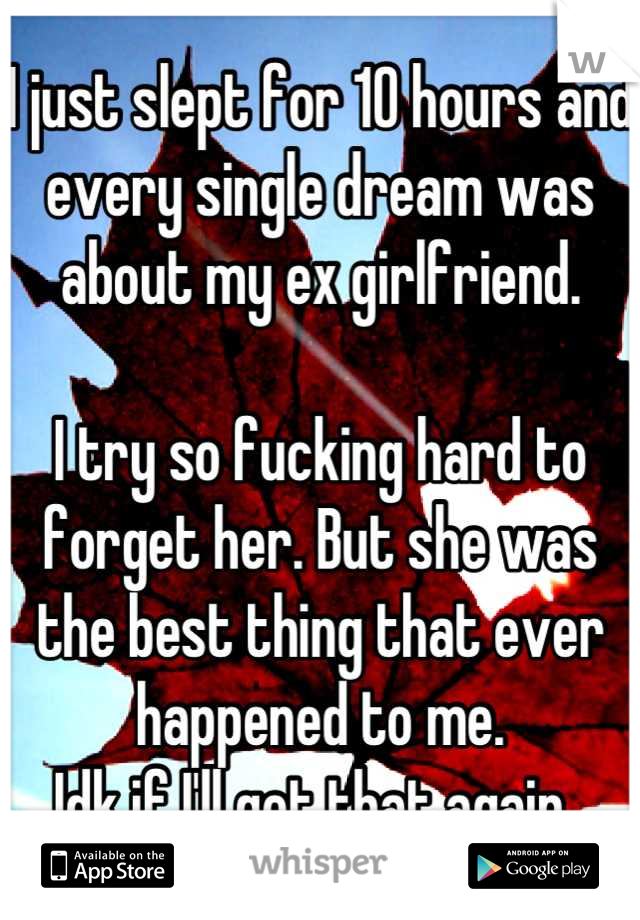 I just slept for 10 hours and every single dream was about my ex girlfriend.   I try so fucking hard to forget her. But she was the best thing that ever happened to me.  Idk if I'll get that again.