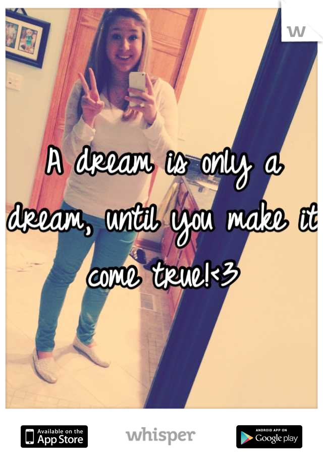 A dream is only a dream, until you make it come true!<3