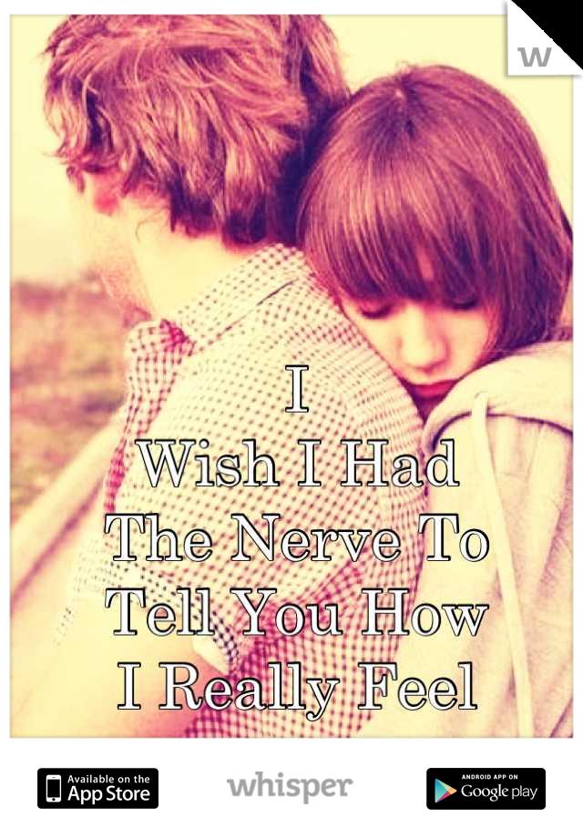 I  Wish I Had The Nerve To  Tell You How I Really Feel