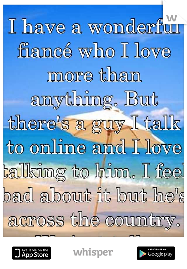 I have a wonderful fiancé who I love more than anything. But there's a guy I talk to online and I love talking to him. I feel bad about it but he's across the country. We just talk.