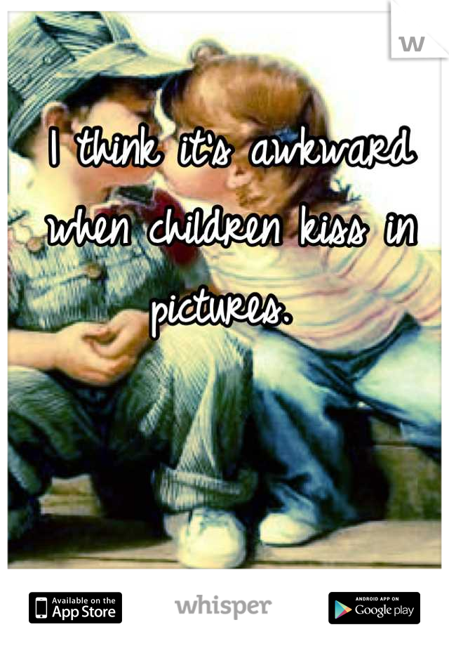I think it's awkward when children kiss in pictures.