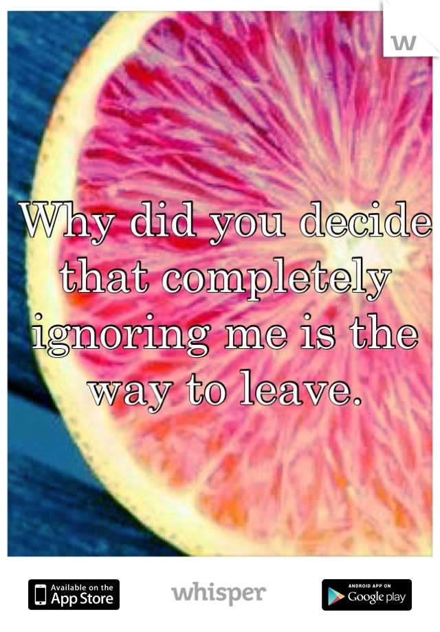 Why did you decide that completely ignoring me is the way to leave.