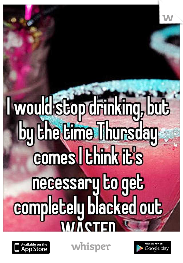 I would stop drinking, but by the time Thursday comes I think it's necessary to get completely blacked out WASTED