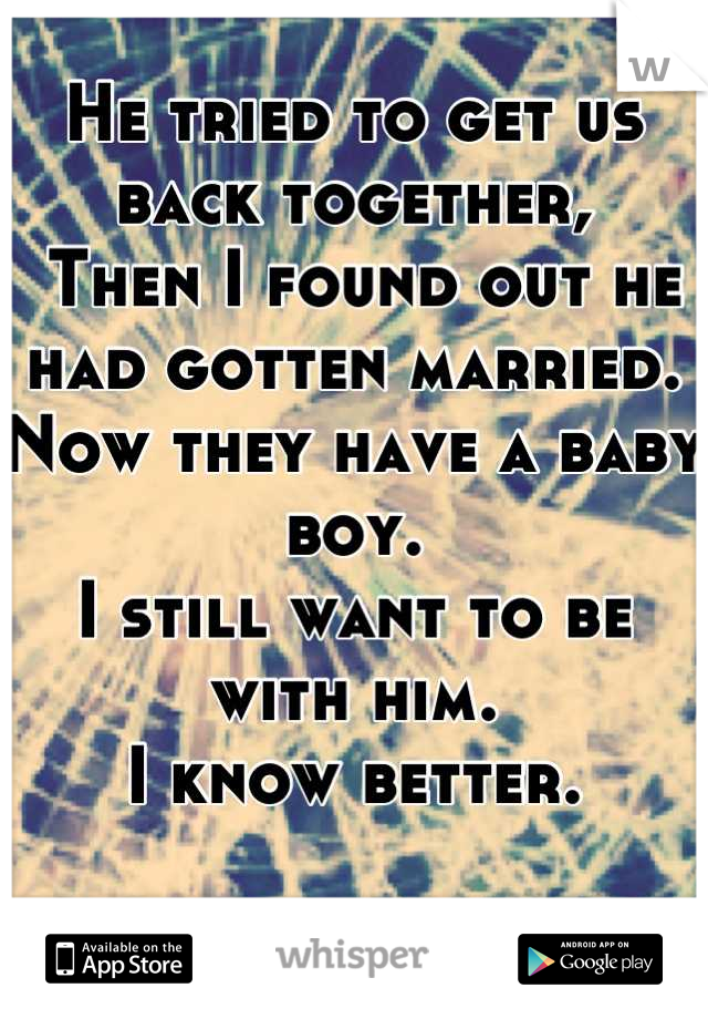 He tried to get us back together,  Then I found out he had gotten married.  Now they have a baby boy.  I still want to be with him. I know better.