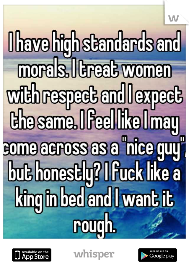"I have high standards and morals. I treat women with respect and I expect the same. I feel like I may come across as a ""nice guy"", but honestly? I fuck like a king in bed and I want it rough."