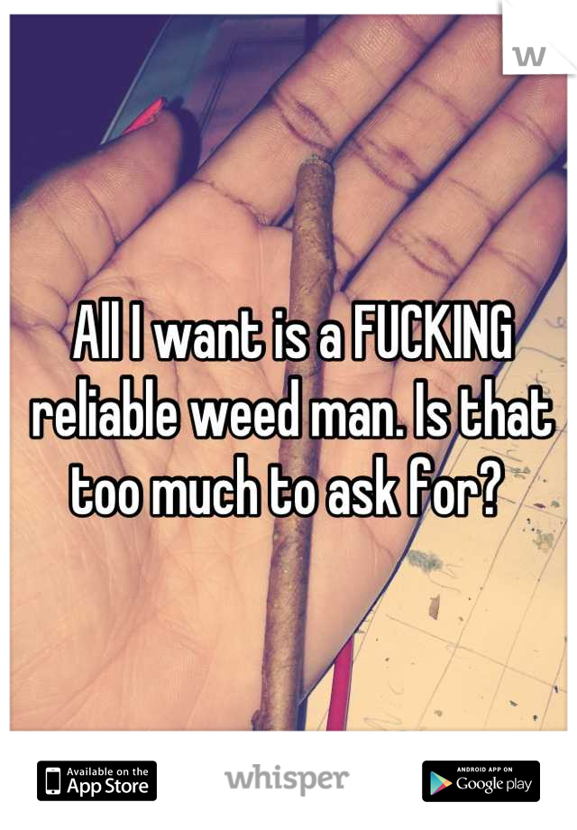All I want is a FUCKING reliable weed man. Is that too much to ask for?