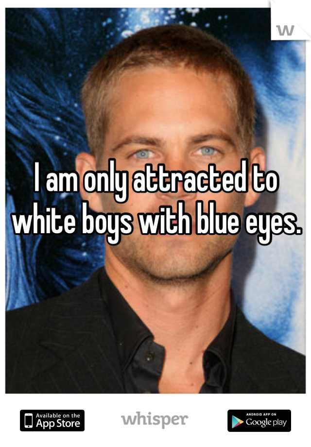 I am only attracted to white boys with blue eyes.