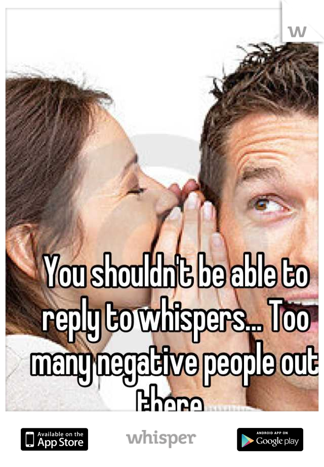 You shouldn't be able to reply to whispers... Too many negative people out there.