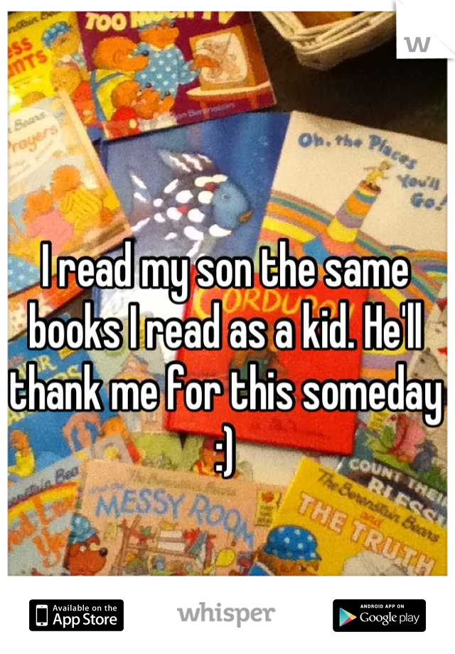I read my son the same books I read as a kid. He'll thank me for this someday :)