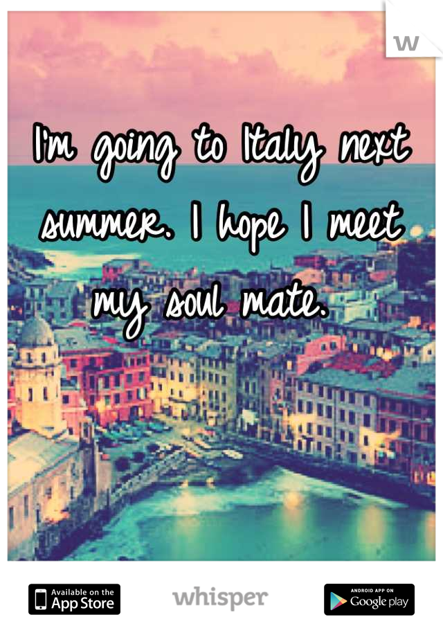I'm going to Italy next summer. I hope I meet my soul mate.