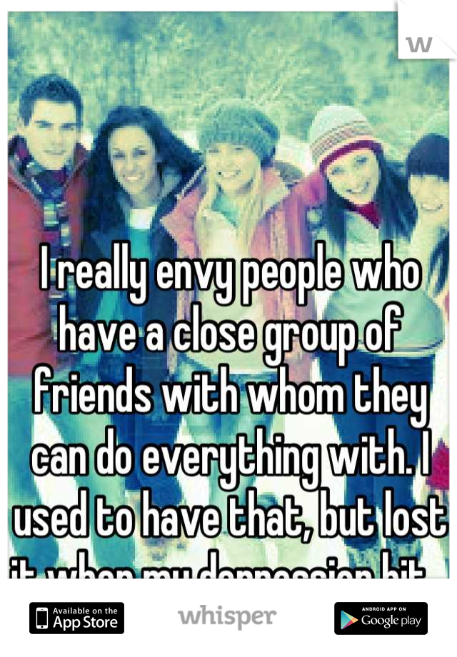 I really envy people who have a close group of friends with whom they can do everything with. I used to have that, but lost it when my depression hit...