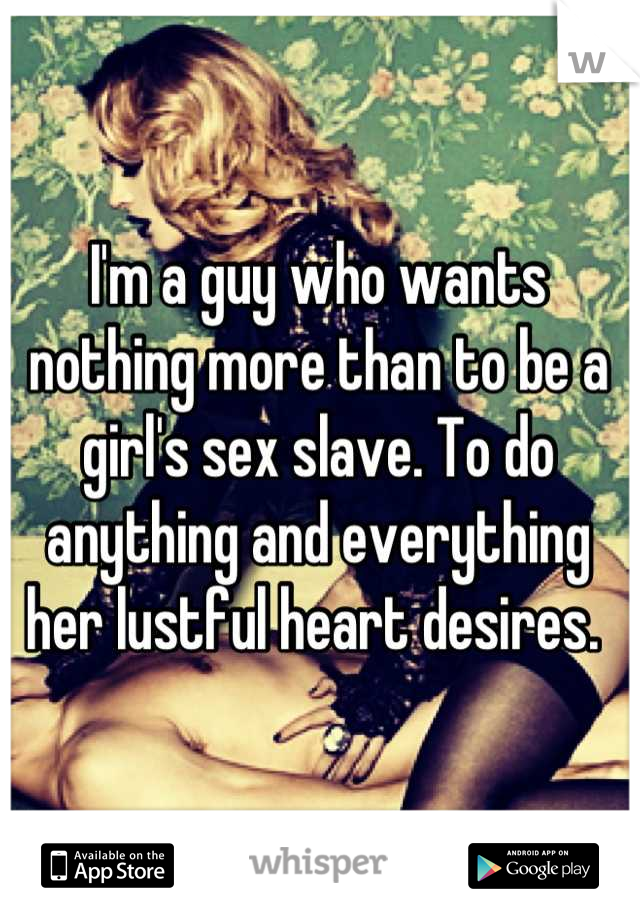 I'm a guy who wants nothing more than to be a girl's sex slave. To do anything and everything her lustful heart desires.
