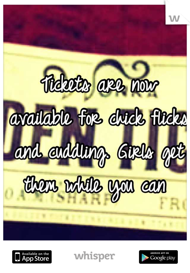 Tickets are now available for chick flicks and cuddling. Girls get them while you can