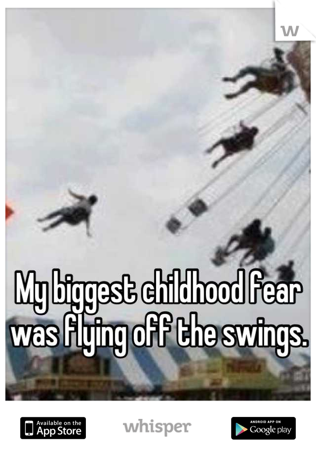My biggest childhood fear was flying off the swings.