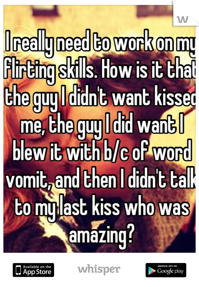 I really need to work on my flirting skills. How is it that the guy I didn't want kissed me, the guy I did want I blew it with b/c of word vomit, and then I didn't talk to my last kiss who was amazing?