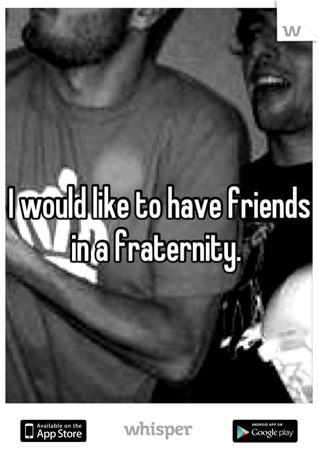 I would like to have friends in a fraternity.