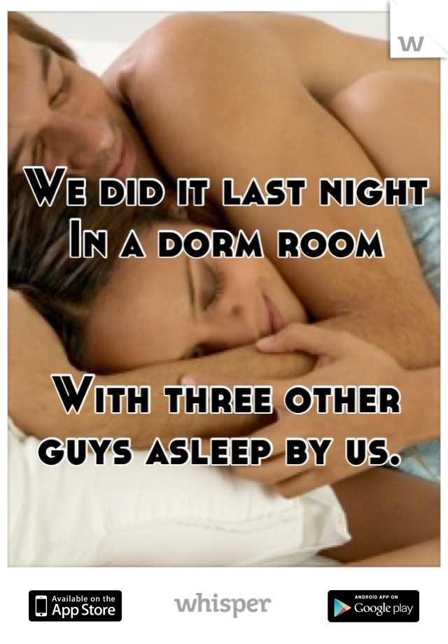 We did it last night In a dorm room   With three other guys asleep by us.