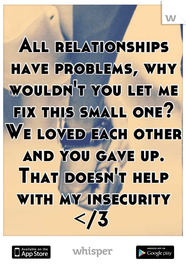 All relationships have problems, why wouldn't you let me fix this small one? We loved each other and you gave up. That doesn't help with my insecurity </3