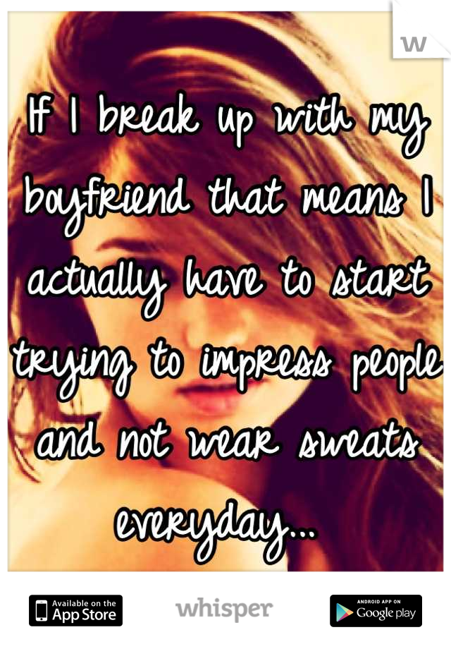 If I break up with my boyfriend that means I actually have to start trying to impress people and not wear sweats everyday...