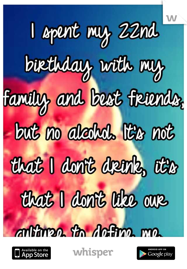 I spent my 22nd birthday with my family and best friends, but no alcohol. It's not that I don't drink, it's that I don't like our culture to define me.