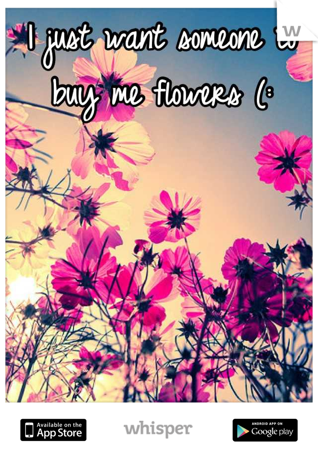 I just want someone to buy me flowers (:
