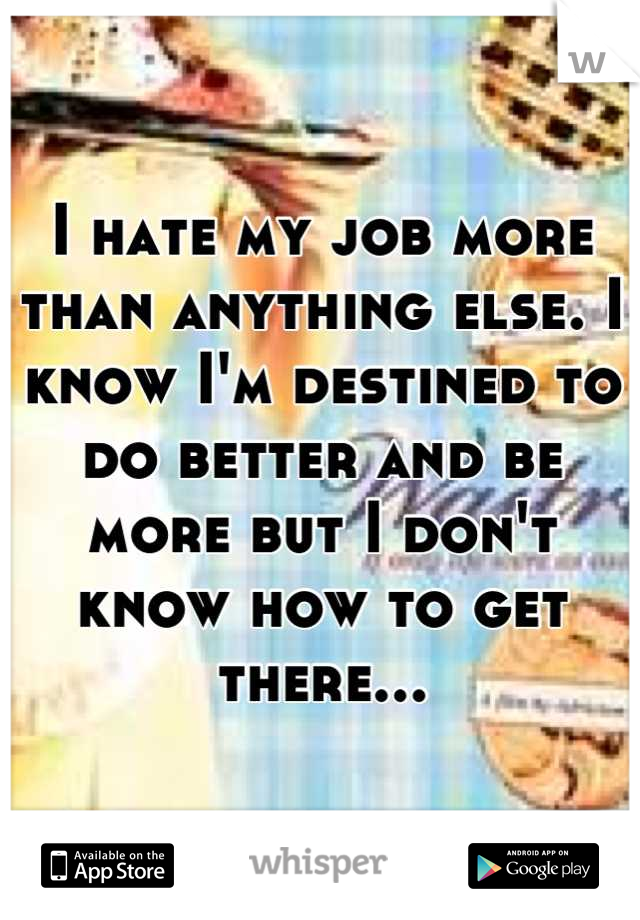 I hate my job more than anything else. I know I'm destined to do better and be more but I don't know how to get there...