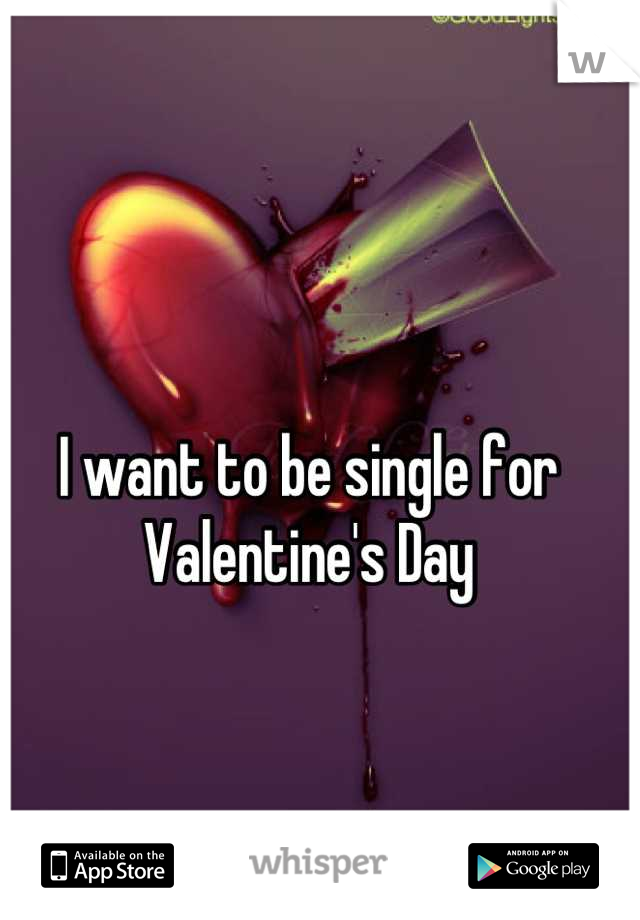 I want to be single for Valentine's Day