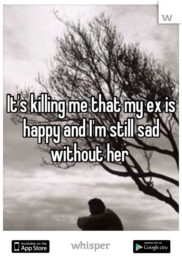 It's killing me that my ex is happy and I'm still sad without her