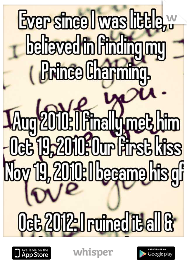 Ever since I was little, I believed in finding my Prince Charming.  Aug 2010: I finally met him Oct 19, 2010: Our first kiss Nov 19, 2010: I became his gf  Oct 2012: I ruined it all & lost my true love