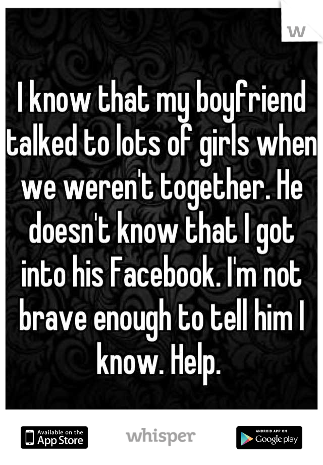 I know that my boyfriend talked to lots of girls when we weren't together. He doesn't know that I got into his Facebook. I'm not brave enough to tell him I know. Help.