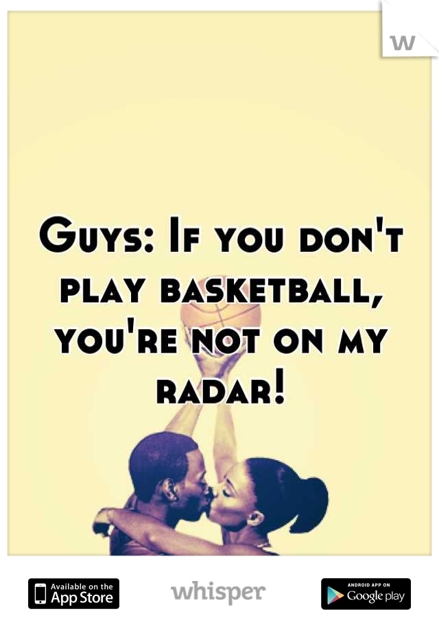 Guys: If you don't play basketball, you're not on my radar!
