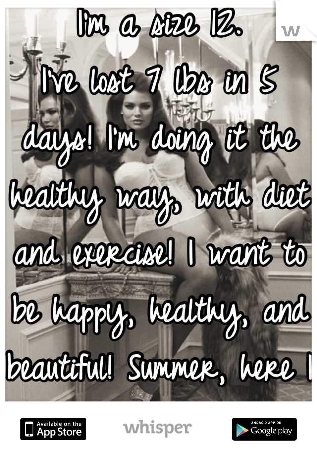 I'm a size 12.  I've lost 7 lbs in 5 days! I'm doing it the healthy way, with diet and exercise! I want to be happy, healthy, and beautiful! Summer, here I come!