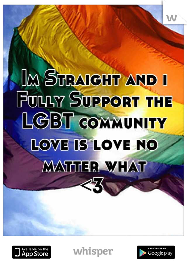 Im Straight and i Fully Support the LGBT community love is love no matter what <3
