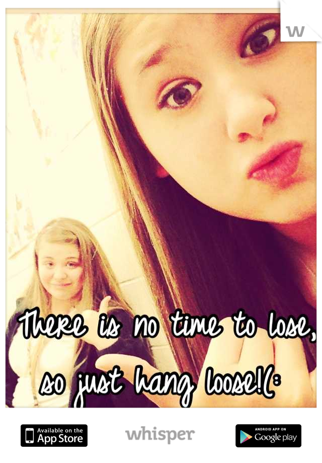 There is no time to lose, so just hang loose!(: