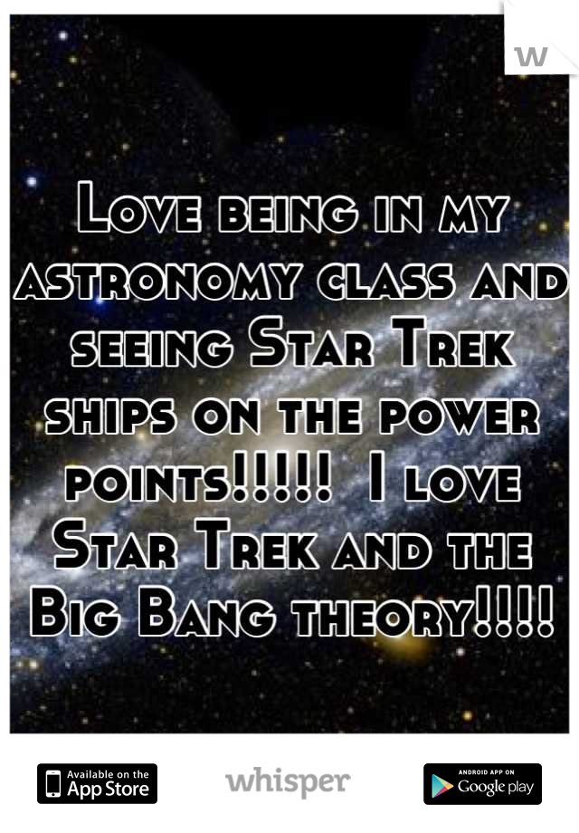 Love being in my astronomy class and seeing Star Trek ships on the power points!!!!!  I love Star Trek and the Big Bang theory!!!!