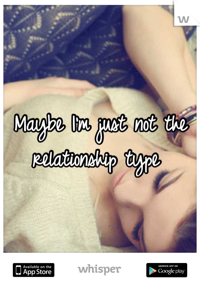 Maybe I'm just not the relationship type