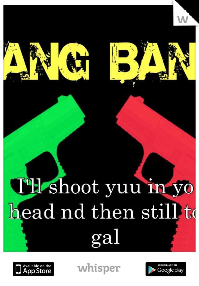 I'll shoot yuu in yo head nd then still to gal