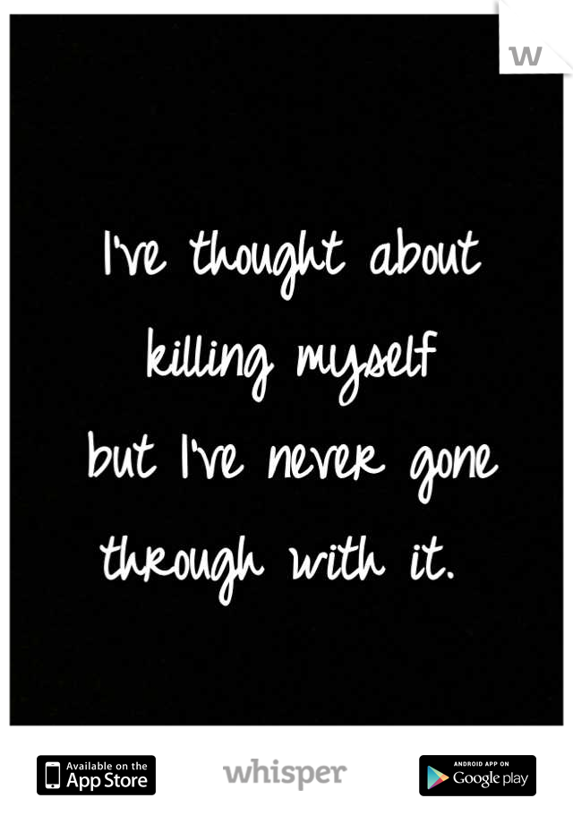I've thought about killing myself  but I've never gone  through with it.