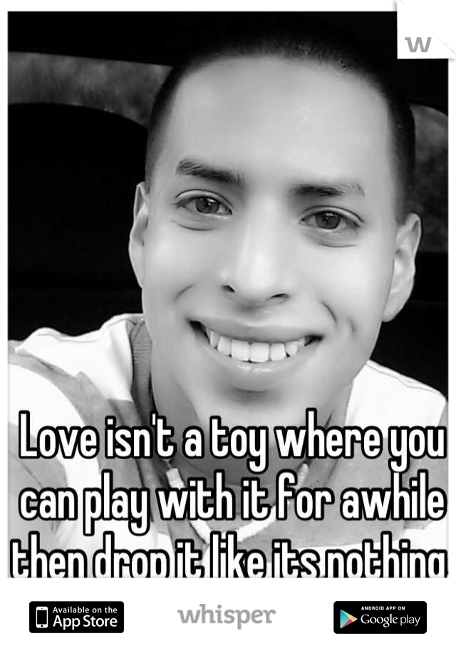 Love isn't a toy where you can play with it for awhile then drop it like its nothing, and go too the next!