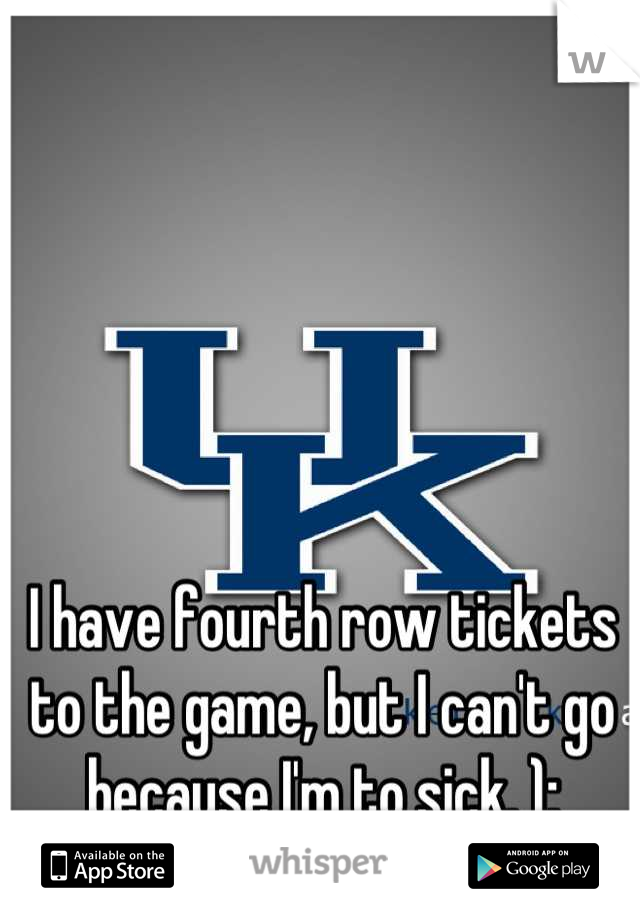 I have fourth row tickets to the game, but I can't go because I'm to sick. ):