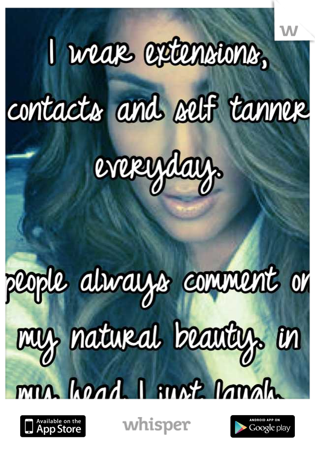 I wear extensions, contacts and self tanner everyday.  people always comment on my natural beauty. in my head I just laugh.