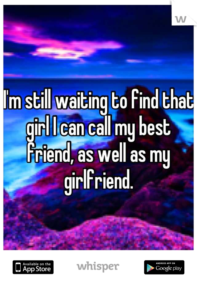 I'm still waiting to find that girl I can call my best friend, as well as my girlfriend.