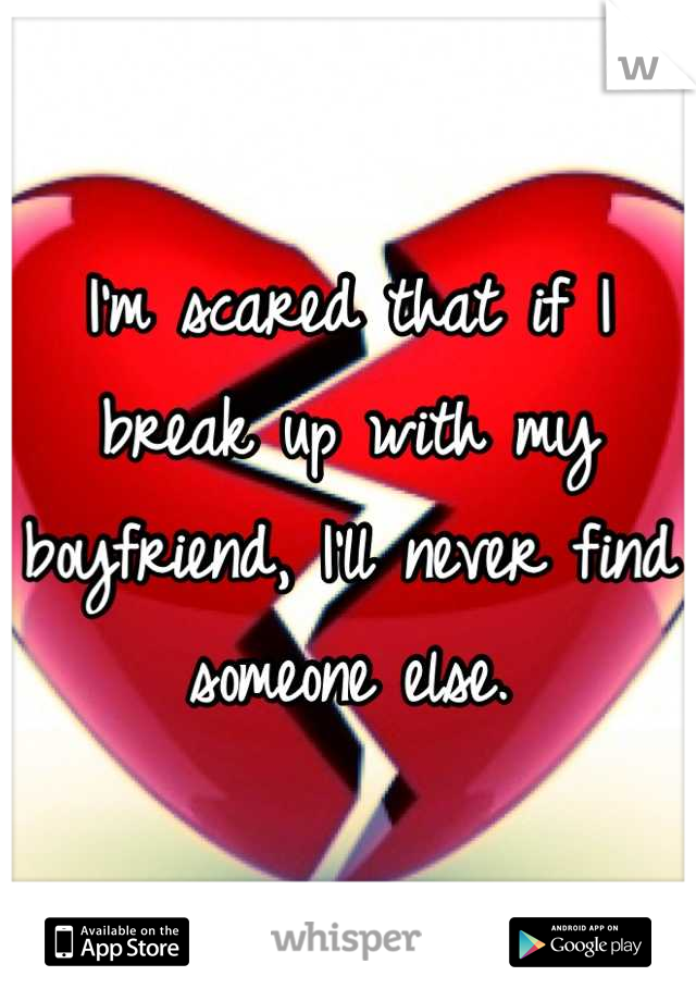 I'm scared that if I break up with my boyfriend, I'll never find someone else.