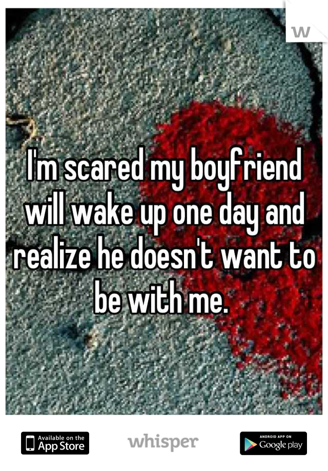 I'm scared my boyfriend will wake up one day and realize he doesn't want to be with me.
