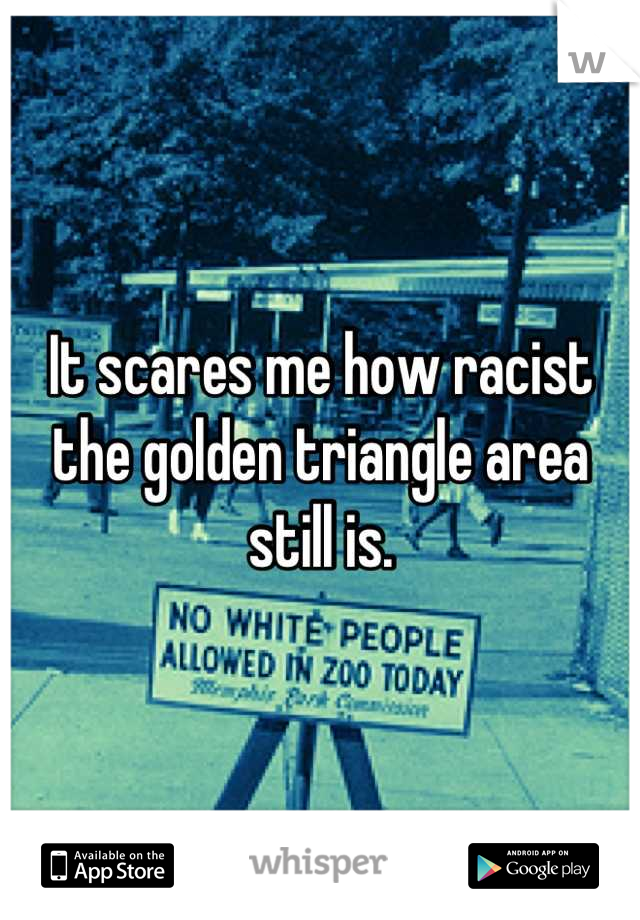It scares me how racist the golden triangle area still is.